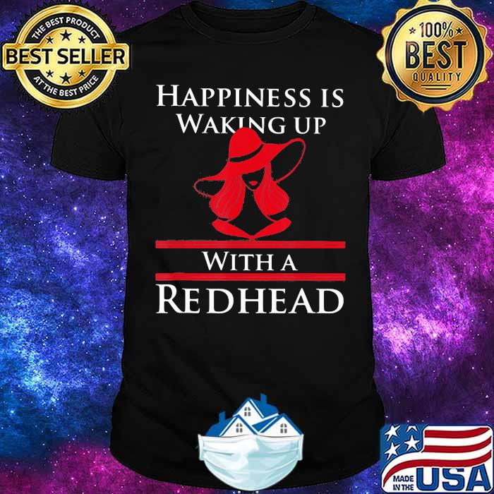 Happiness Is Waking Up With A Redhead Girl Shirt