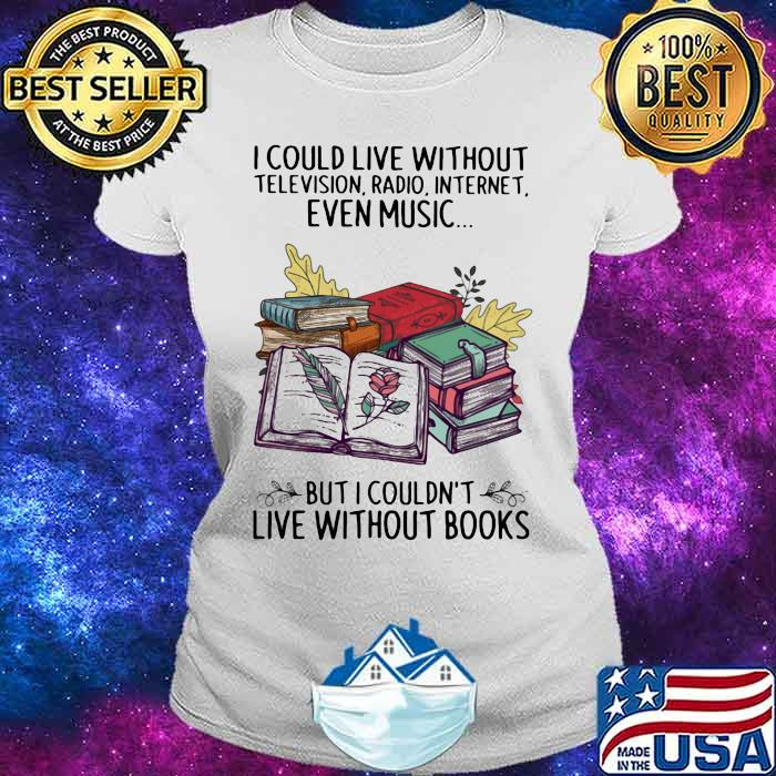 I Could Live Without Television Radio Internet Even Music But I Couldn't Live Without Books Shirt Ladies tee