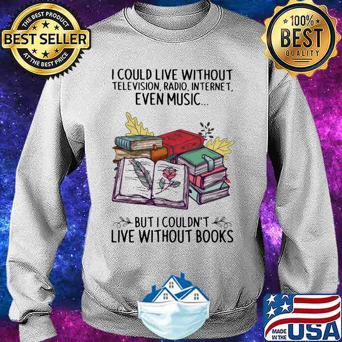 I Could Live Without Television Radio Internet Even Music But I Couldn't Live Without Books Shirt Sweater