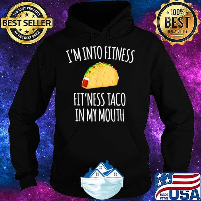 I'm Into Fitness Fit'ness Taco In My Mouth Shirt Hoodie