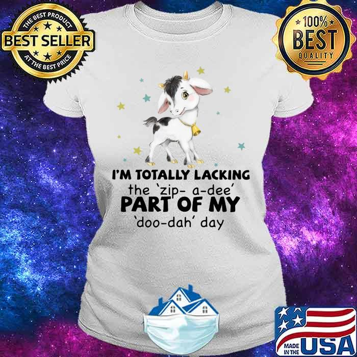I'm Totally Lacking The Zip A Dee Part Of My Doo Dah Day Goat Shirt Ladies tee