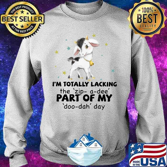 I'm Totally Lacking The Zip A Dee Part Of My Doo Dah Day Goat Shirt Sweater