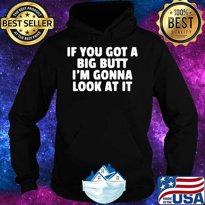 If You Got A Big Butt I'm Gonna Look At It Shirt Hoodie