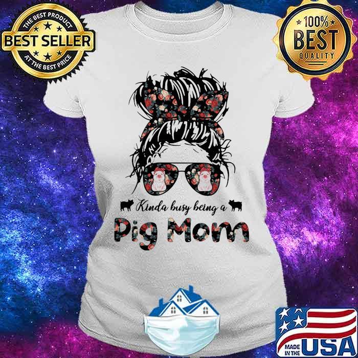 Kinda busy Being A Pig Mom Girl Shirt Ladies tee