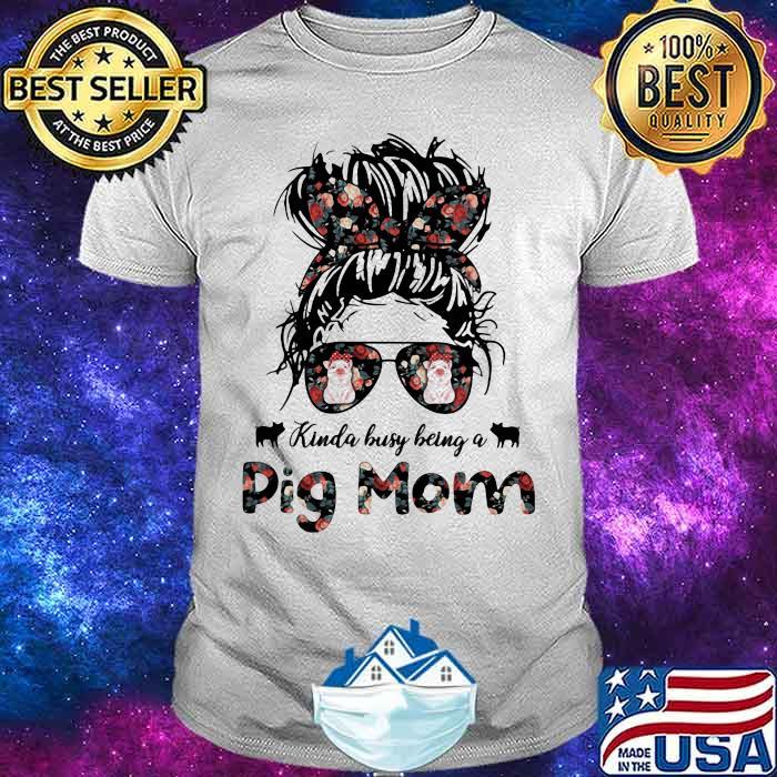 Kinda busy Being A Pig Mom Girl Shirt