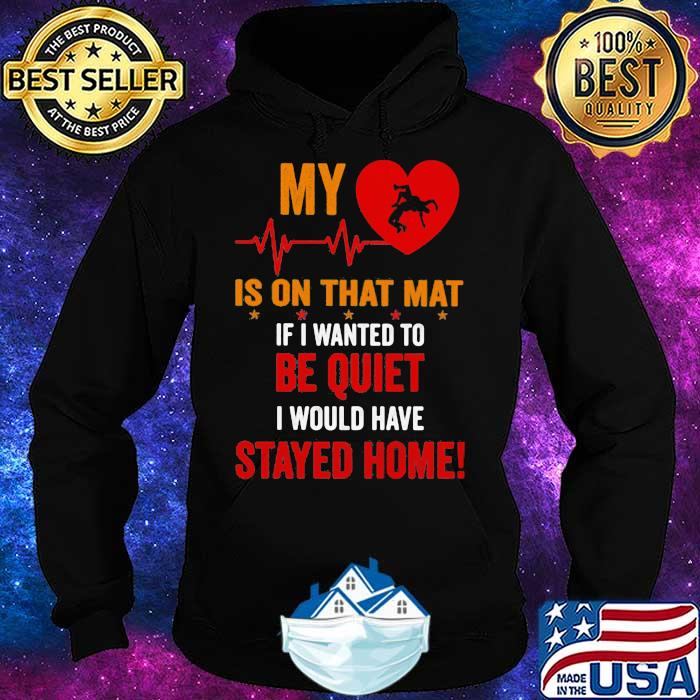 My Heart Is On Tha Mat If I Wanted To Be Quiet I Would Have Stayed Home Shirt Hoodie
