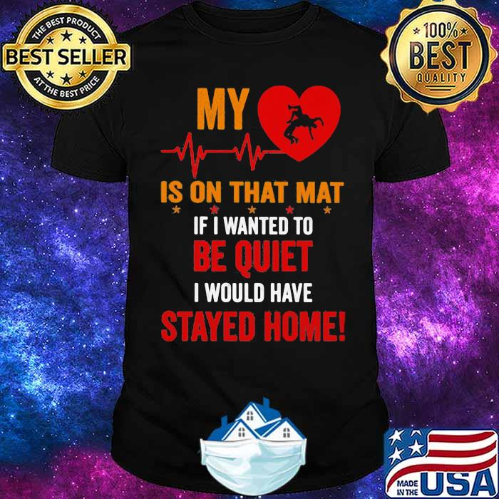 My Heart Is On Tha Mat If I Wanted To Be Quiet I Would Have Stayed Home Shirt