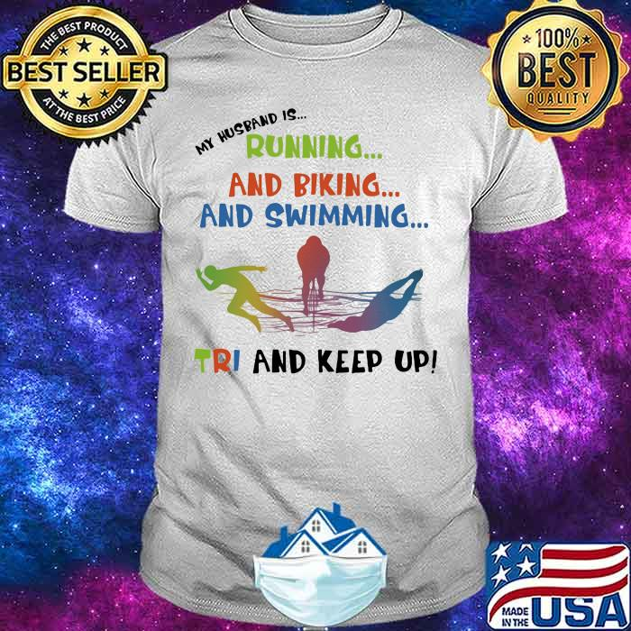 My Husband Is Running And Biking And Swimming Tri And Keep Up Shirt