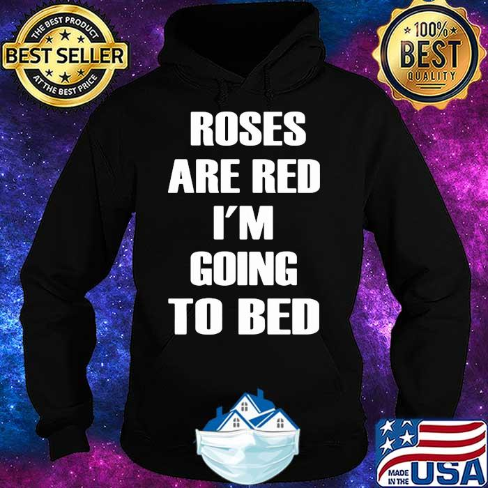 Roses Are Red I'm Going To Bed Shirt Hoodie