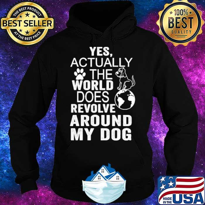 Yes Actually The World Does Revolve Around My Dog Shirt Hoodie
